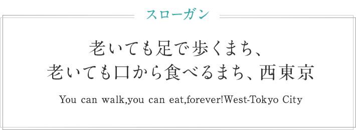 スローガン 老いても足で歩くまち、老いても口から食べるまち、西東京 You can walk,you can eat,forever!West-Tokyo City